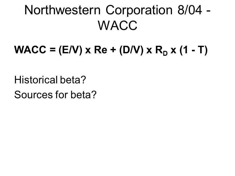 Northwestern Corporation 8/04 - WACC WACC = (E/V) x Re + (D/V) x R D x (1 - T) Historical beta? Sources for beta?