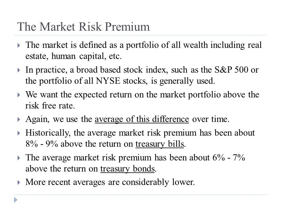 The Market Risk Premium  The market is defined as a portfolio of all wealth including real estate, human capital, etc.  In practice, a broad based s