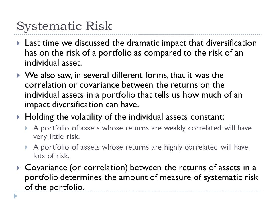 Systematic Risk  Last time we discussed the dramatic impact that diversification has on the risk of a portfolio as compared to the risk of an individ