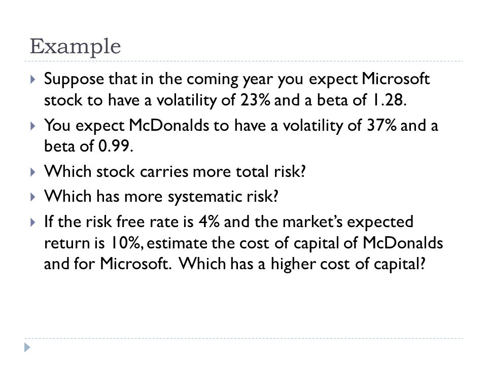 Example  Suppose that in the coming year you expect Microsoft stock to have a volatility of 23% and a beta of 1.28.  You expect McDonalds to have a