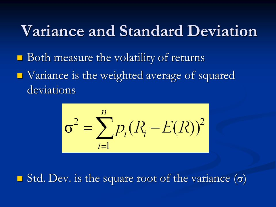 Variance and Standard Deviation Both measure the volatility of returns Both measure the volatility of returns Variance is the weighted average of squared deviations Variance is the weighted average of squared deviations Std.
