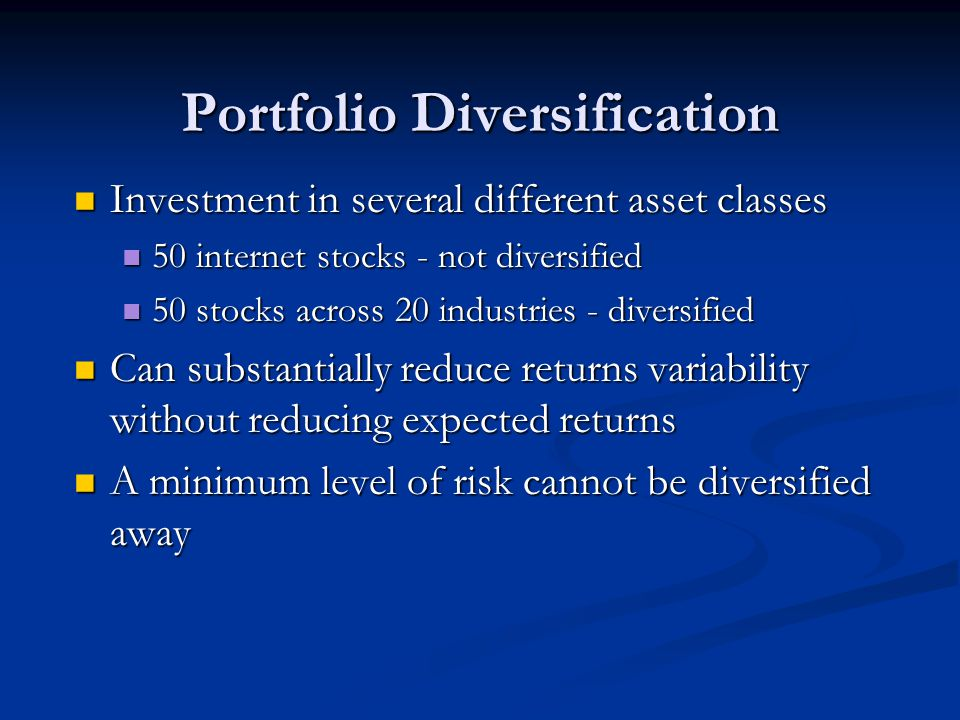 Portfolio Diversification Investment in several different asset classes Investment in several different asset classes 50 internet stocks - not diversified 50 internet stocks - not diversified 50 stocks across 20 industries - diversified 50 stocks across 20 industries - diversified Can substantially reduce returns variability without reducing expected returns Can substantially reduce returns variability without reducing expected returns A minimum level of risk cannot be diversified away A minimum level of risk cannot be diversified away