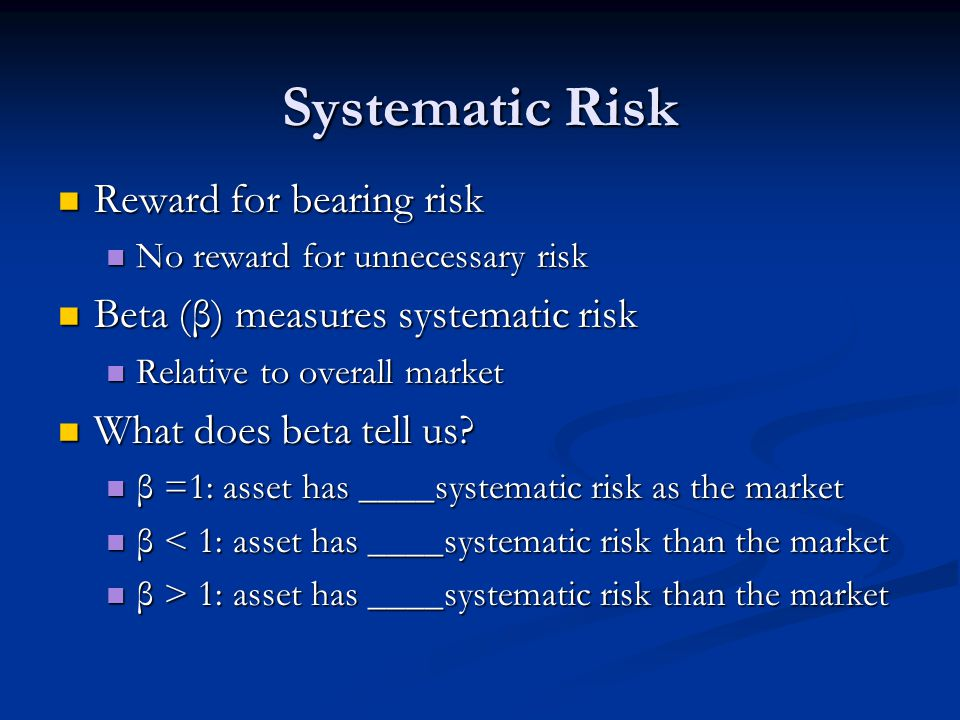 Systematic Risk Reward for bearing risk Reward for bearing risk No reward for unnecessary risk No reward for unnecessary risk Beta (β) measures systematic risk Beta (β) measures systematic risk Relative to overall market Relative to overall market What does beta tell us.