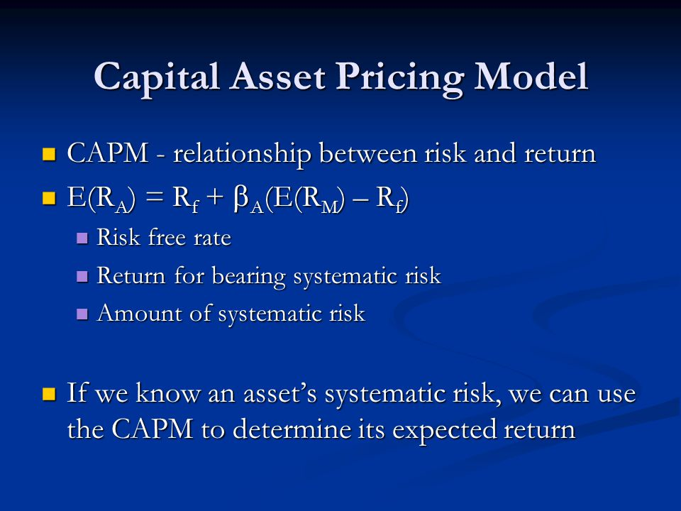 Capital Asset Pricing Model CAPM - relationship between risk and return CAPM - relationship between risk and return E(R A ) = R f +  A (E(R M ) – R f ) E(R A ) = R f +  A (E(R M ) – R f ) Risk free rate Risk free rate Return for bearing systematic risk Return for bearing systematic risk Amount of systematic risk Amount of systematic risk If we know an asset's systematic risk, we can use the CAPM to determine its expected return If we know an asset's systematic risk, we can use the CAPM to determine its expected return
