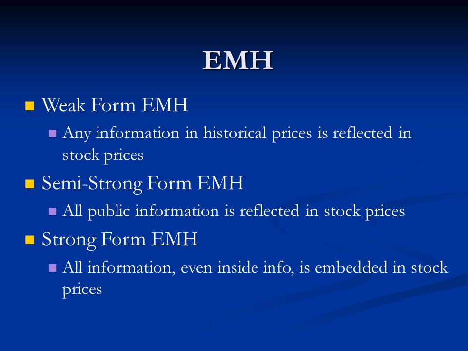 Weak Form EMH Any information in historical prices is reflected in stock prices Semi-Strong Form EMH All public information is reflected in stock prices Strong Form EMH All information, even inside info, is embedded in stock prices EMH
