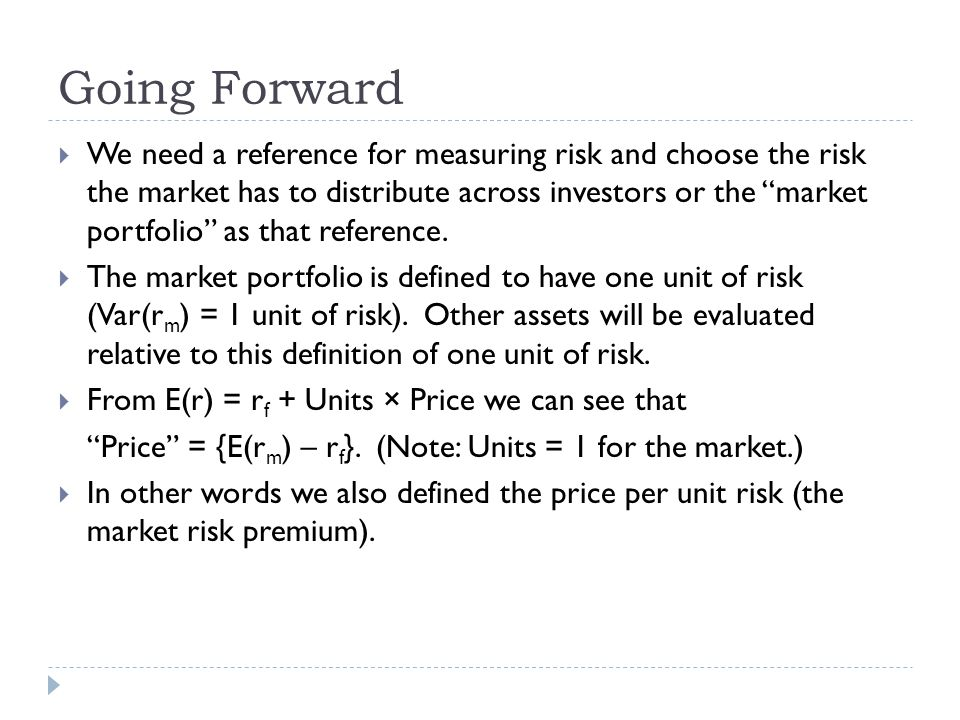 "Going Forward  We need a reference for measuring risk and choose the risk the market has to distribute across investors or the ""market portfolio"" as"