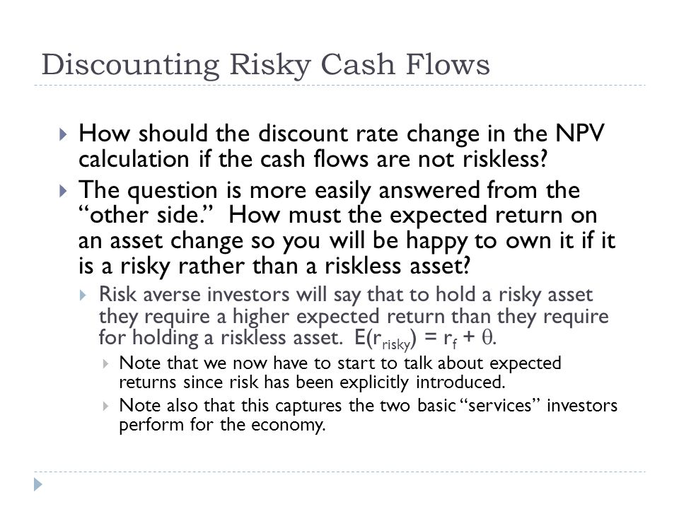 Discounting Risky Cash Flows  How should the discount rate change in the NPV calculation if the cash flows are not riskless?  The question is more e