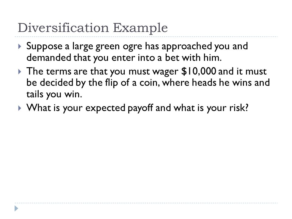 Diversification Example  Suppose a large green ogre has approached you and demanded that you enter into a bet with him.  The terms are that you must