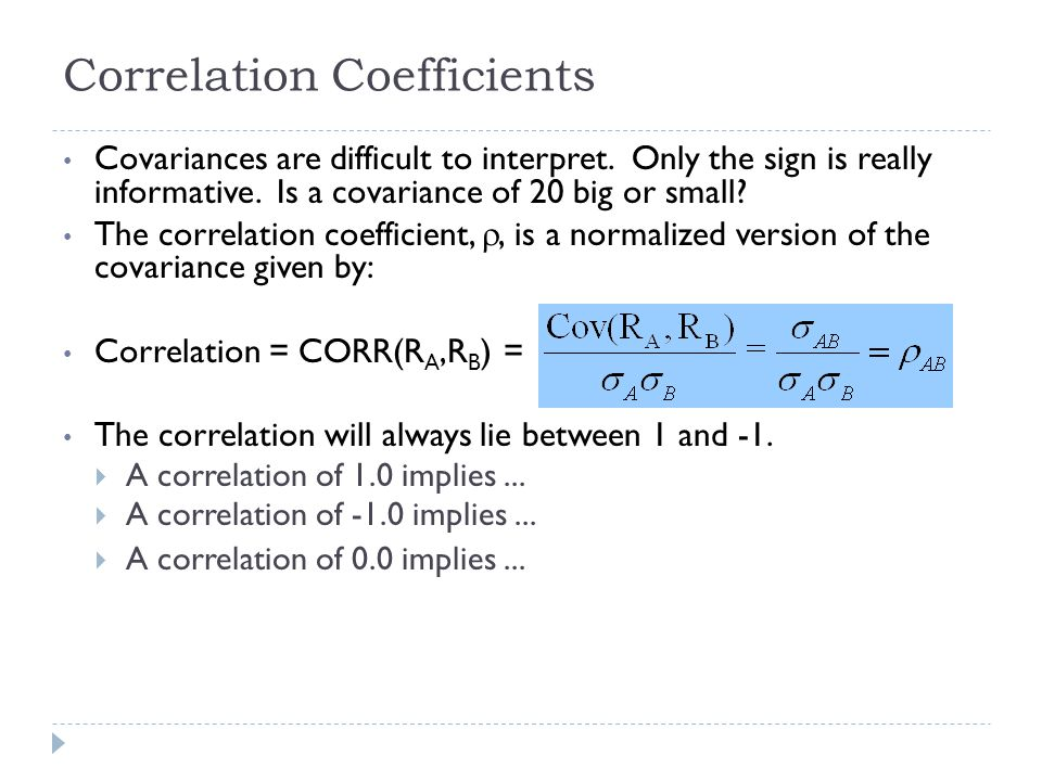 Correlation Coefficients Covariances are difficult to interpret. Only the sign is really informative. Is a covariance of 20 big or small? The correlat