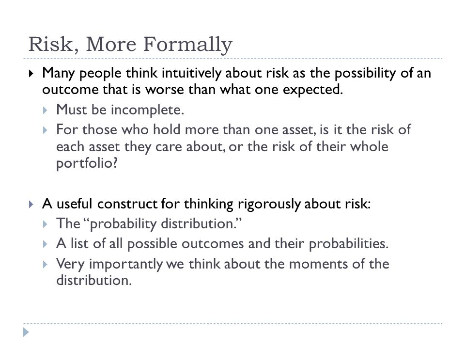 Risk, More Formally  Many people think intuitively about risk as the possibility of an outcome that is worse than what one expected.  Must be incomp