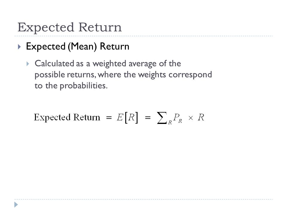 Expected Return  Expected (Mean) Return  Calculated as a weighted average of the possible returns, where the weights correspond to the probabilities
