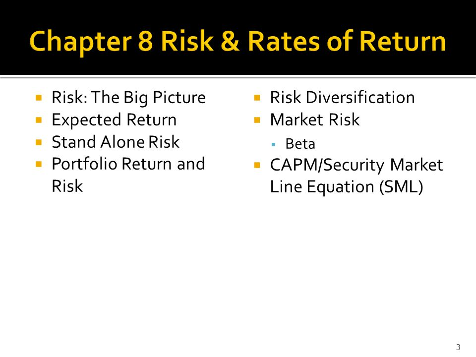 Risk: The Big Picture  Expected Return  Stand Alone Risk  Portfolio Return and Risk  Risk Diversification  Market Risk  Beta  CAPM/Security Market Line Equation (SML) 3