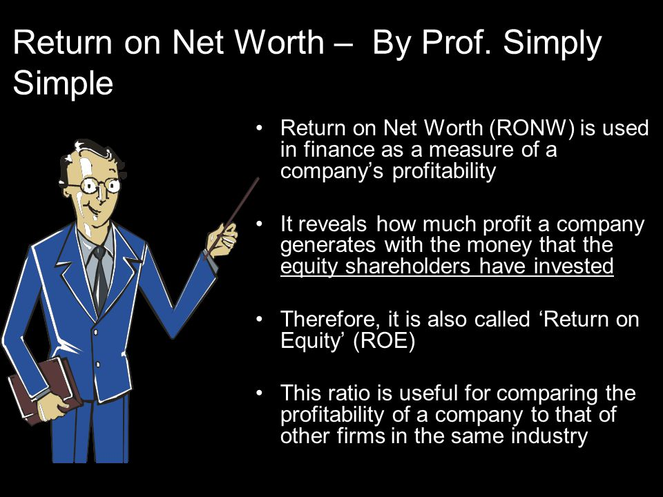 Return on Net Worth (RONW) It is expressed as:- Net Income RONW = ------------------------------------------- X 100 Shareholder's Equity The numerator is equal to a fiscal year's net income (after payment of preference share dividends but before payment of equity share dividends) The denominator excludes preference shares and considers only the equity shareholding