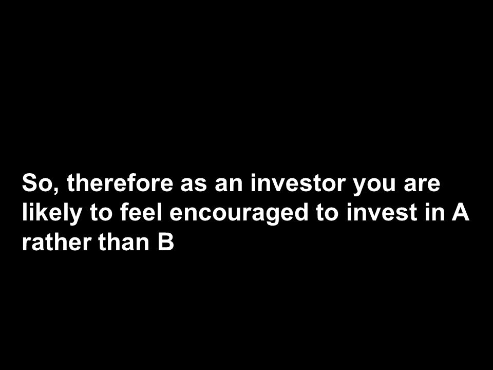 So, therefore as an investor you are likely to feel encouraged to invest in A rather than B