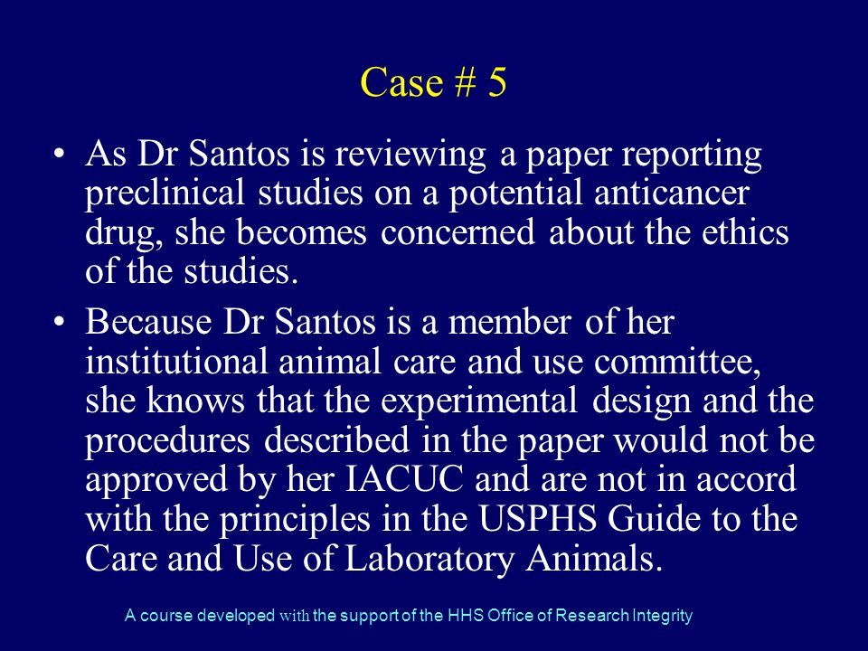 A course developed with the support of the HHS Office of Research Integrity Case # 5 As Dr Santos is reviewing a paper reporting preclinical studies on a potential anticancer drug, she becomes concerned about the ethics of the studies.