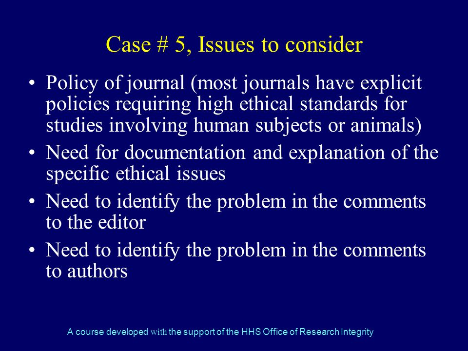 A course developed with the support of the HHS Office of Research Integrity Case # 5, Issues to consider Policy of journal (most journals have explicit policies requiring high ethical standards for studies involving human subjects or animals) Need for documentation and explanation of the specific ethical issues Need to identify the problem in the comments to the editor Need to identify the problem in the comments to authors