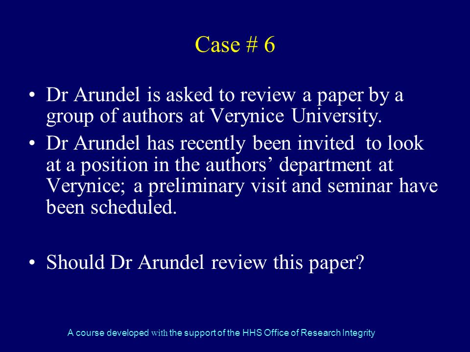 A course developed with the support of the HHS Office of Research Integrity Case # 6 Dr Arundel is asked to review a paper by a group of authors at Verynice University.