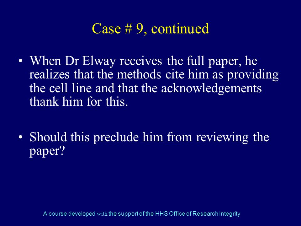 A course developed with the support of the HHS Office of Research Integrity Case # 9, continued When Dr Elway receives the full paper, he realizes that the methods cite him as providing the cell line and that the acknowledgements thank him for this.