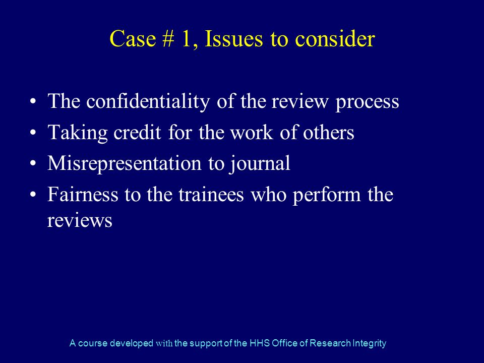 A course developed with the support of the HHS Office of Research Integrity Case # 1, Issues to consider The confidentiality of the review process Taking credit for the work of others Misrepresentation to journal Fairness to the trainees who perform the reviews