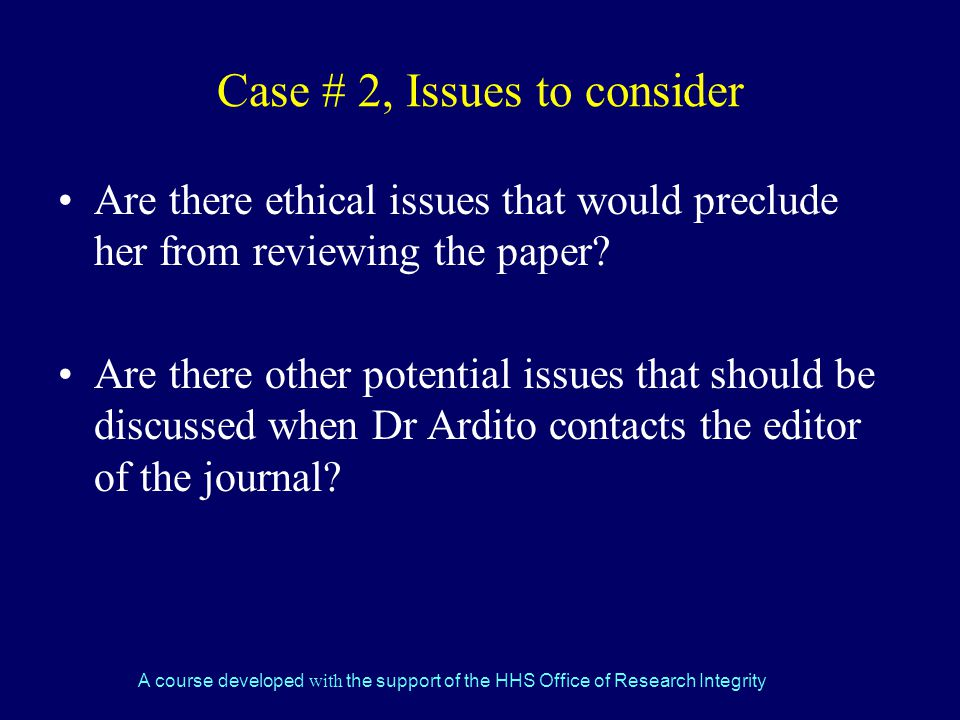 A course developed with the support of the HHS Office of Research Integrity Case # 2, Issues to consider Are there ethical issues that would preclude her from reviewing the paper.