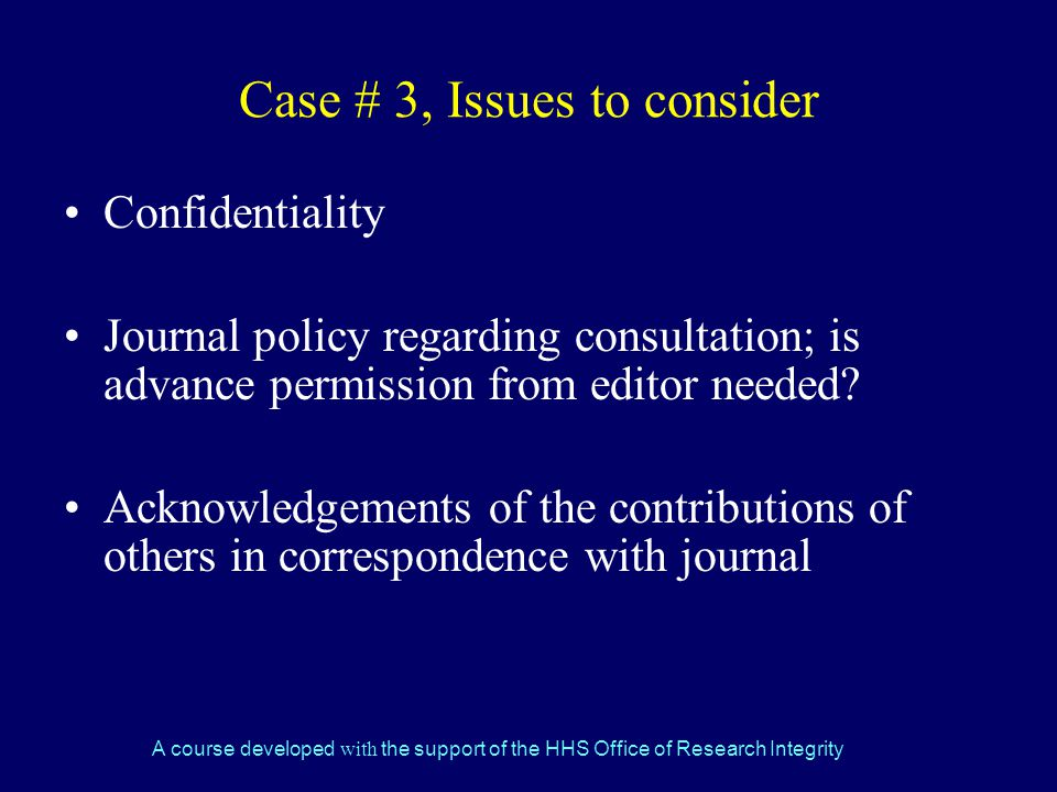 A course developed with the support of the HHS Office of Research Integrity Case # 3, Issues to consider Confidentiality Journal policy regarding consultation; is advance permission from editor needed.