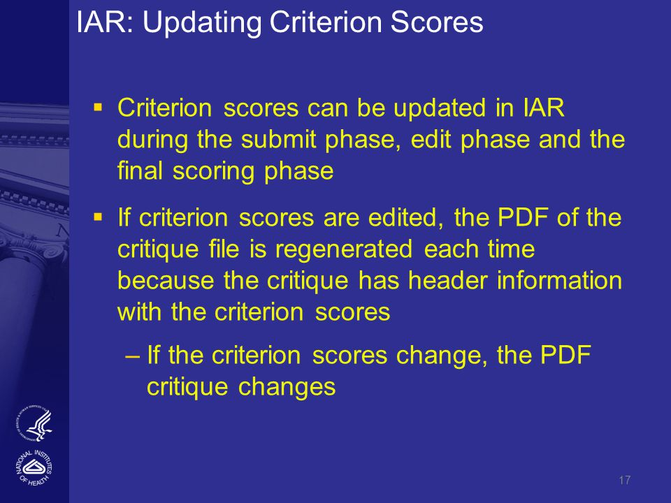 17 IAR: Updating Criterion Scores   Criterion scores can be updated in IAR during the submit phase, edit phase and the final scoring phase   If criterion scores are edited, the PDF of the critique file is regenerated each time because the critique has header information with the criterion scores – –If the criterion scores change, the PDF critique changes