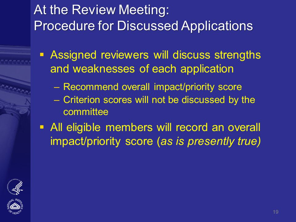 19 At the Review Meeting: Procedure for Discussed Applications   Assigned reviewers will discuss strengths and weaknesses of each application – –Recommend overall impact/priority score – –Criterion scores will not be discussed by the committee   All eligible members will record an overall impact/priority score (as is presently true) 19