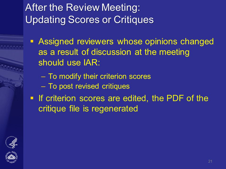 21 After the Review Meeting: Updating Scores or Critiques   Assigned reviewers whose opinions changed as a result of discussion at the meeting should use IAR: – –To modify their criterion scores – –To post revised critiques   If criterion scores are edited, the PDF of the critique file is regenerated 21