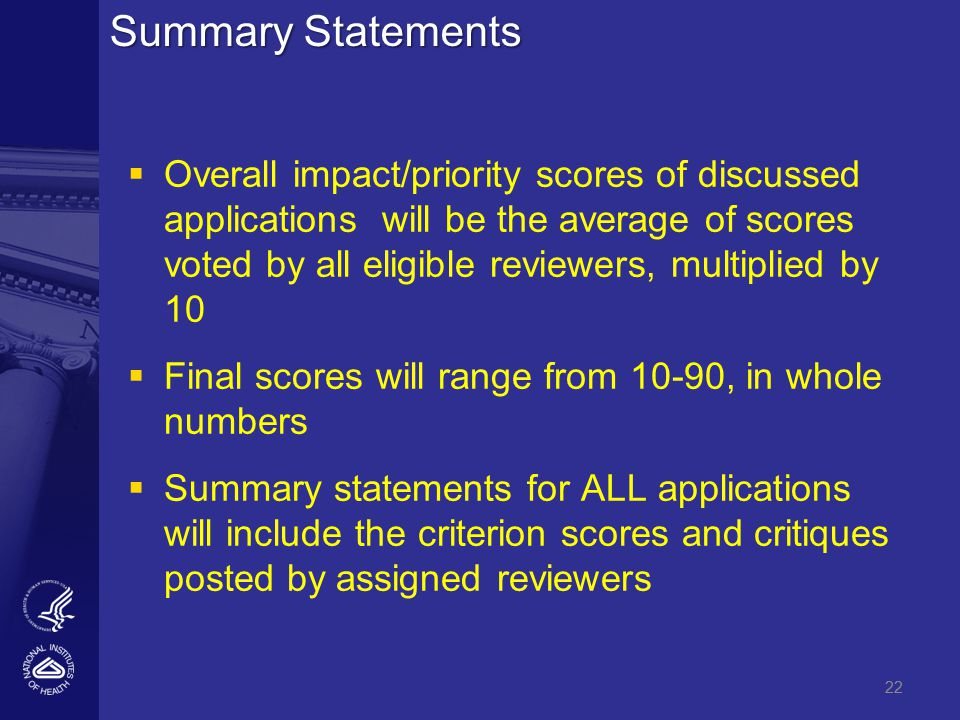 22 Summary Statements   Overall impact/priority scores of discussed applications will be the average of scores voted by all eligible reviewers, multiplied by 10   Final scores will range from 10-90, in whole numbers   Summary statements for ALL applications will include the criterion scores and critiques posted by assigned reviewers 22