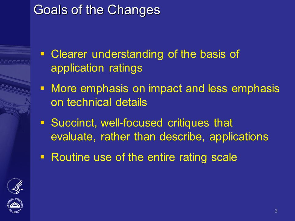 3 Goals of the Changes   Clearer understanding of the basis of application ratings   More emphasis on impact and less emphasis on technical details   Succinct, well-focused critiques that evaluate, rather than describe, applications   Routine use of the entire rating scale 3