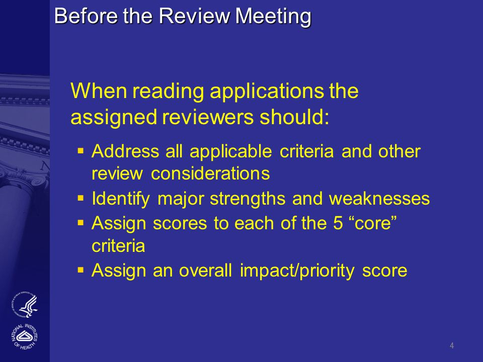 4 Before the Review Meeting When reading applications the assigned reviewers should:   Address all applicable criteria and other review considerations   Identify major strengths and weaknesses   Assign scores to each of the 5 core criteria   Assign an overall impact/priority score 4