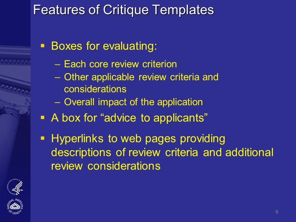 6 Features of Critique Templates   Boxes for evaluating: – –Each core review criterion – –Other applicable review criteria and considerations – –Overall impact of the application   A box for advice to applicants   Hyperlinks to web pages providing descriptions of review criteria and additional review considerations 6