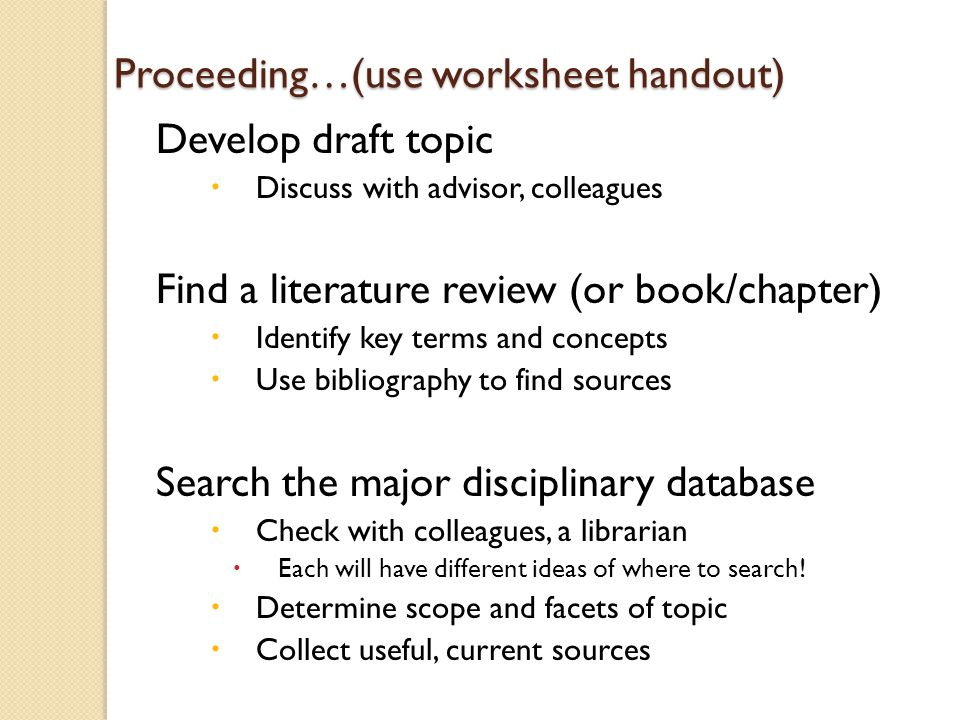 Proceeding…(use worksheet handout) Develop draft topic  Discuss with advisor, colleagues Find a literature review (or book/chapter)  Identify key terms and concepts  Use bibliography to find sources Search the major disciplinary database  Check with colleagues, a librarian  Each will have different ideas of where to search.