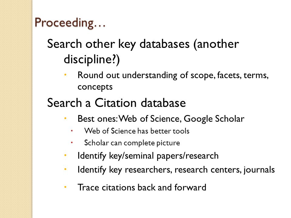 Proceeding… Search other key databases (another discipline?)  Round out understanding of scope, facets, terms, concepts Search a Citation database  Best ones: Web of Science, Google Scholar  Web of Science has better tools  Scholar can complete picture  Identify key/seminal papers/research  Identify key researchers, research centers, journals  Trace citations back and forward