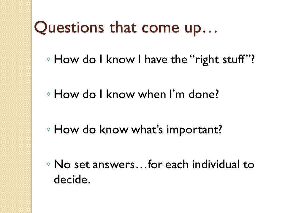"""Questions that come up… ◦ How do I know I have the """"right stuff""""? ◦ How do I know when I'm done? ◦ How do know what's important? ◦ No set answers…for"""
