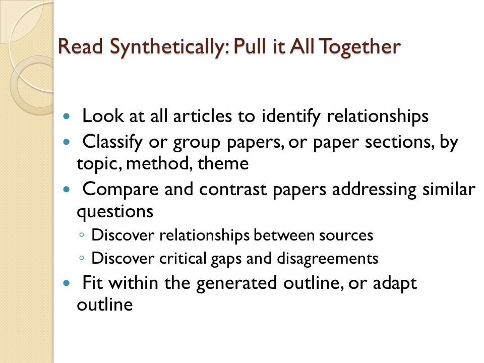 Read Synthetically: Pull it All Together Look at all articles to identify relationships Classify or group papers, or paper sections, by topic, method,