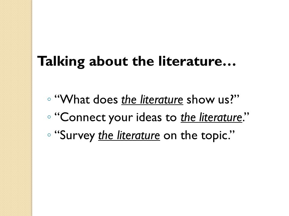 Talking about the literature… ◦ What does the literature show us? ◦ Connect your ideas to the literature. ◦ Survey the literature on the topic.