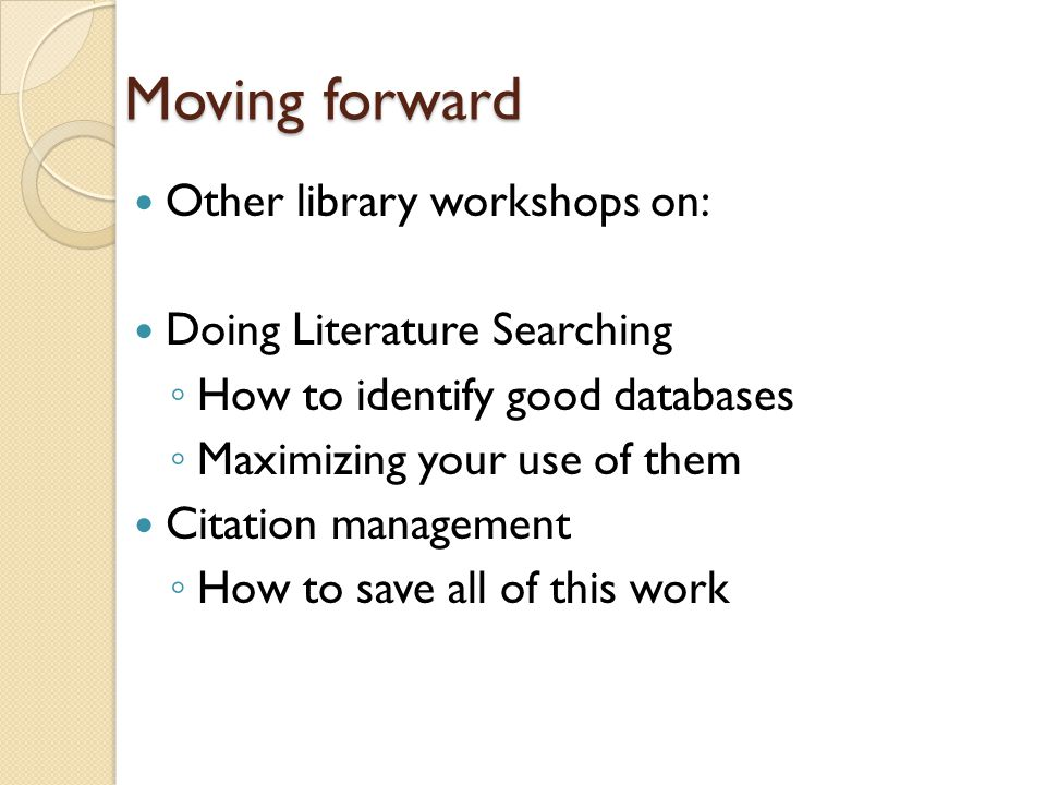 Moving forward Other library workshops on: Doing Literature Searching ◦ How to identify good databases ◦ Maximizing your use of them Citation management ◦ How to save all of this work