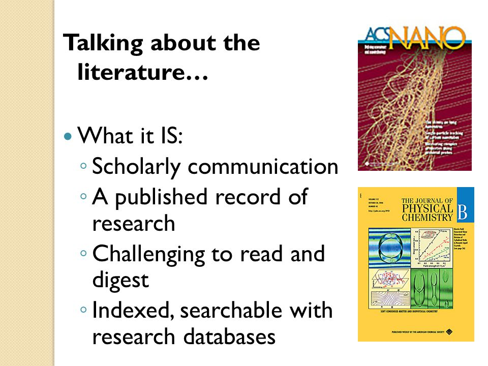 Talking about the literature… What it IS: ◦ Scholarly communication ◦ A published record of research ◦ Challenging to read and digest ◦ Indexed, searchable with research databases