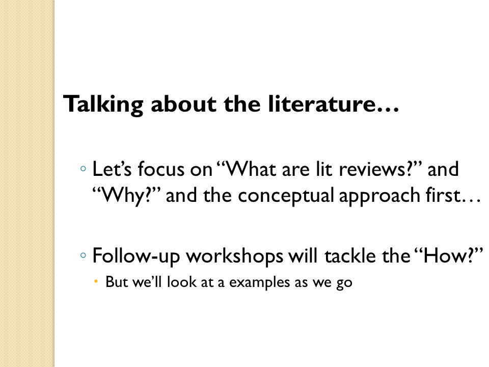 Talking about the literature… ◦ Let's focus on What are lit reviews? and Why? and the conceptual approach first… ◦ Follow-up workshops will tackle the How?  But we'll look at a examples as we go