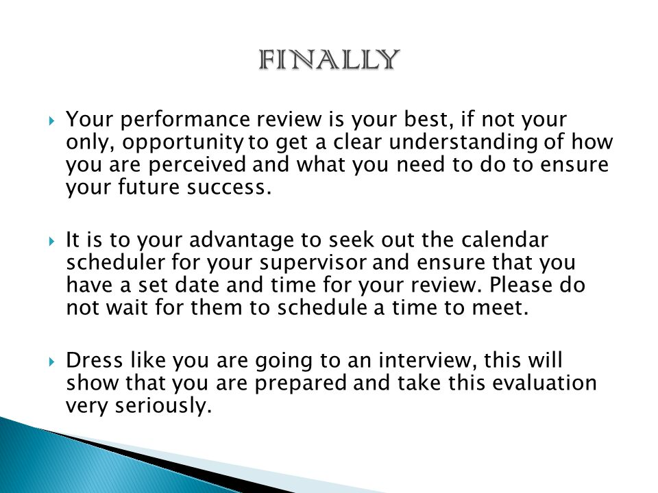  Your performance review is your best, if not your only, opportunity to get a clear understanding of how you are perceived and what you need to do to ensure your future success.