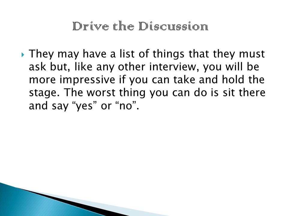  They may have a list of things that they must ask but, like any other interview, you will be more impressive if you can take and hold the stage.