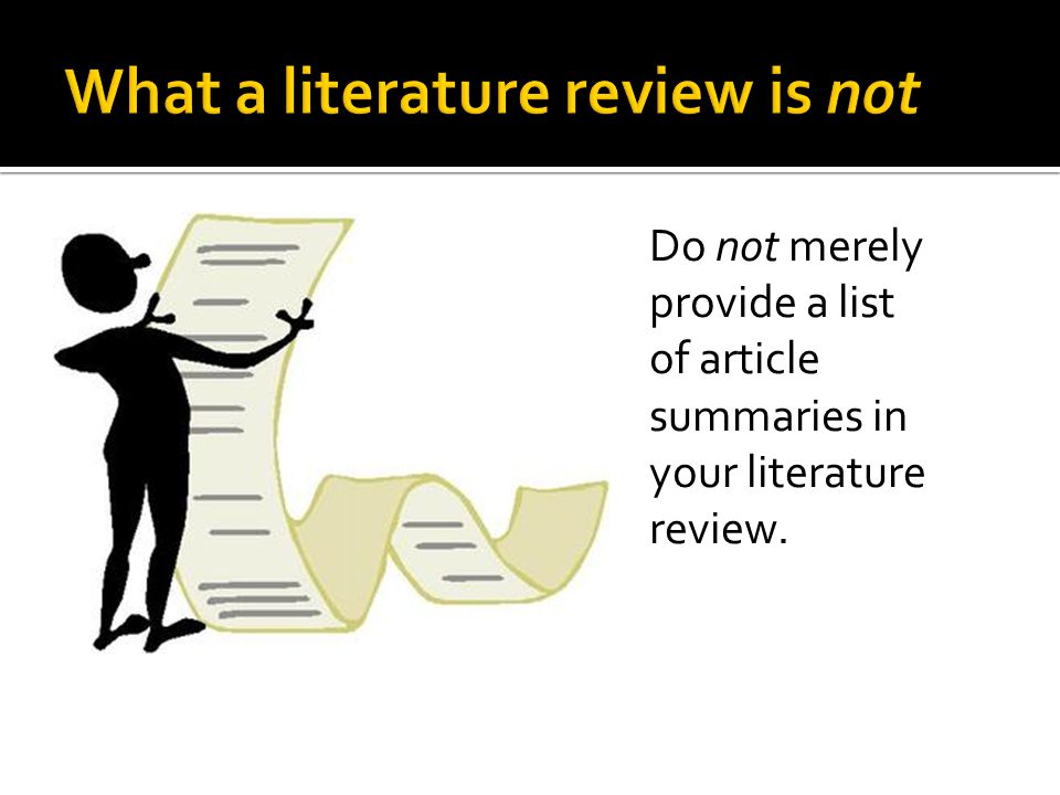 Do not merely provide a list of article summaries in your literature review.