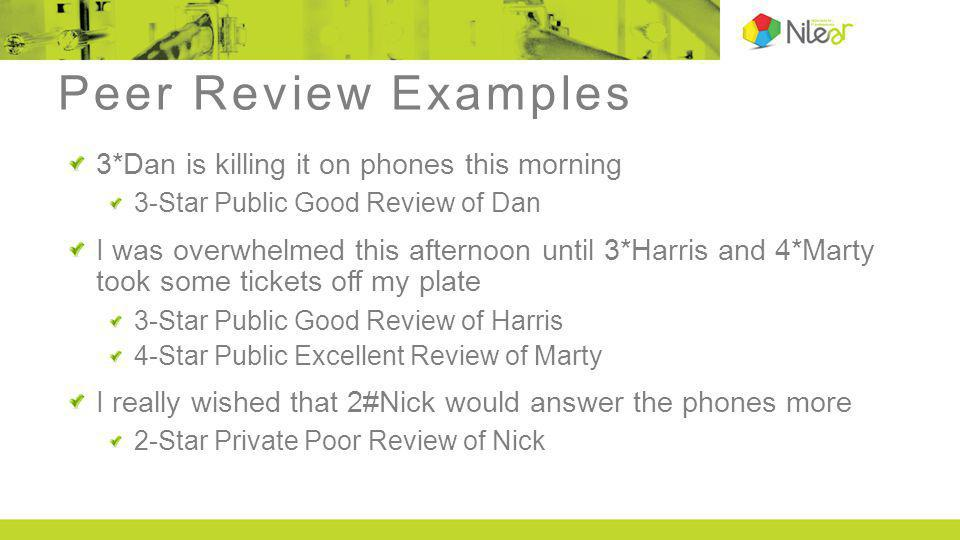 Peer Review Examples 3*Dan is killing it on phones this morning 3-Star Public Good Review of Dan I was overwhelmed this afternoon until 3*Harris and 4*Marty took some tickets off my plate 3-Star Public Good Review of Harris 4-Star Public Excellent Review of Marty I really wished that 2#Nick would answer the phones more 2-Star Private Poor Review of Nick