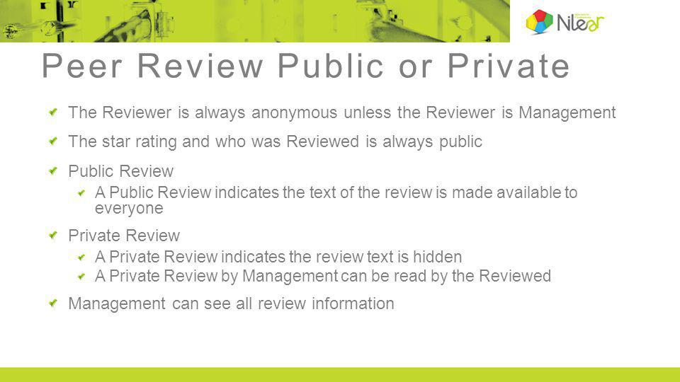 Peer Review Public or Private The Reviewer is always anonymous unless the Reviewer is Management The star rating and who was Reviewed is always public Public Review A Public Review indicates the text of the review is made available to everyone Private Review A Private Review indicates the review text is hidden A Private Review by Management can be read by the Reviewed Management can see all review information