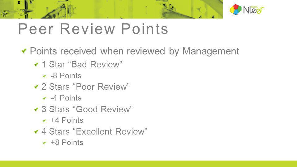 Peer Review Points Points received when reviewed by Management 1 Star Bad Review -8 Points 2 Stars Poor Review -4 Points 3 Stars Good Review +4 Points 4 Stars Excellent Review +8 Points