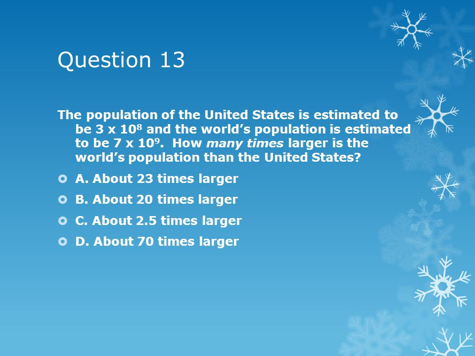 Question 13 The population of the United States is estimated to be 3 x 10 8 and the world's population is estimated to be 7 x 10 9.