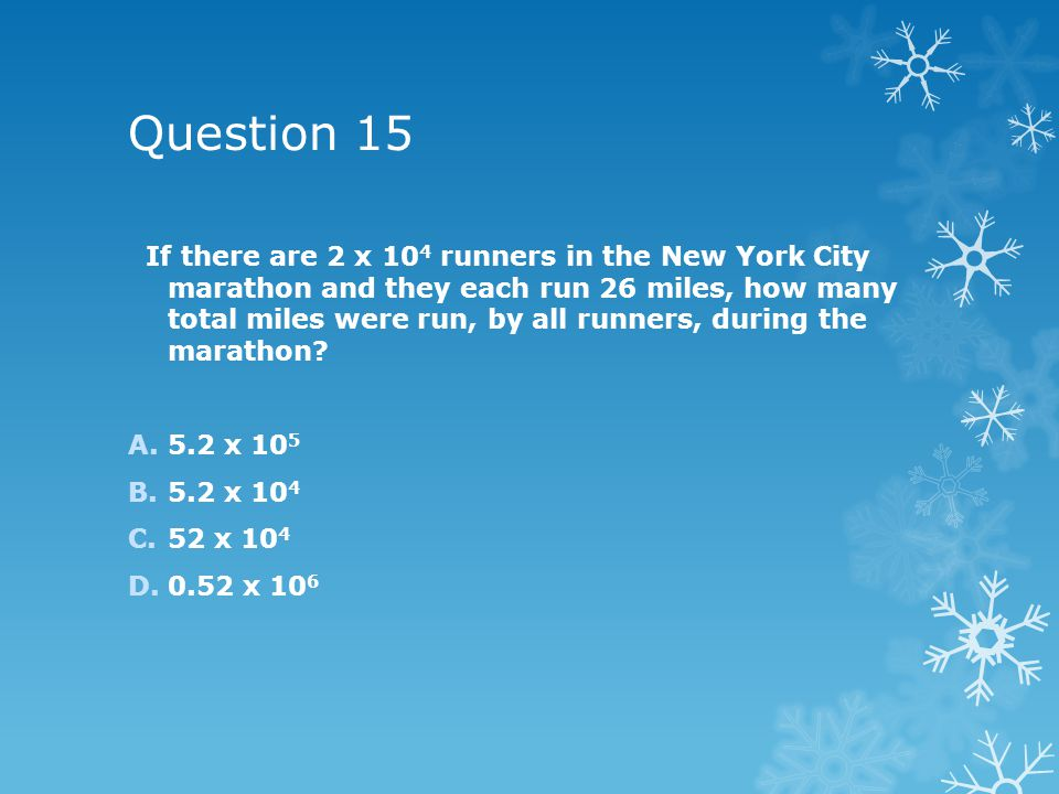 Question 15 If there are 2 x 10 4 runners in the New York City marathon and they each run 26 miles, how many total miles were run, by all runners, during the marathon.
