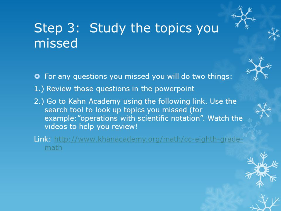 Step 3: Study the topics you missed  For any questions you missed you will do two things: 1.) Review those questions in the powerpoint 2.) Go to Kahn Academy using the following link.