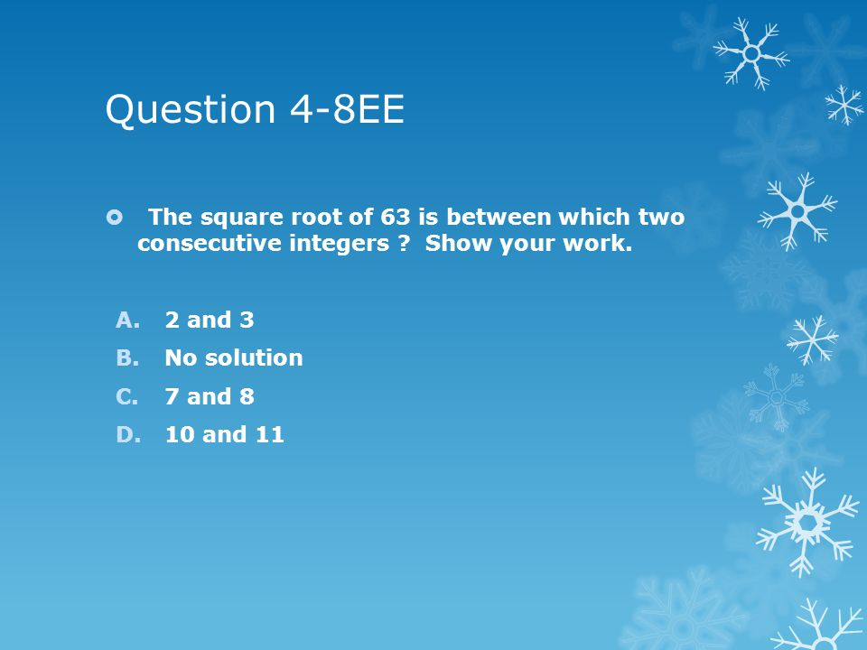 Question 4-8EE  The square root of 63 is between which two consecutive integers .